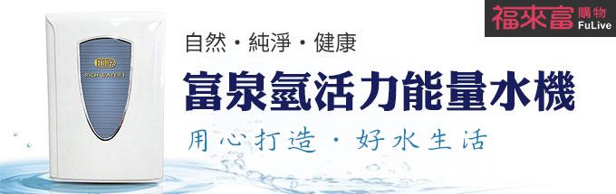 【福來富】用心打造‧好水生活-富泉氫活力能量水機